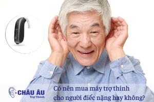 Có nên mua máy trợ thính cho người điếc nặng hay không?