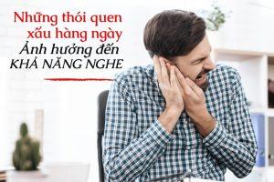 Những thói quen xấu hàng ngày ảnh hưởng đến khả năng nghe